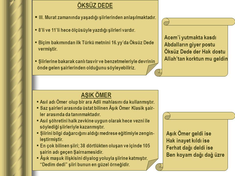  III. Murat zamanında yaşadığı şiirlerinden anlaşılmaktadır.  8'li ve 11'li hece ölçüsüyle yazdığı şiirleri vardır.  Biçim bakımından ilk Türkü met