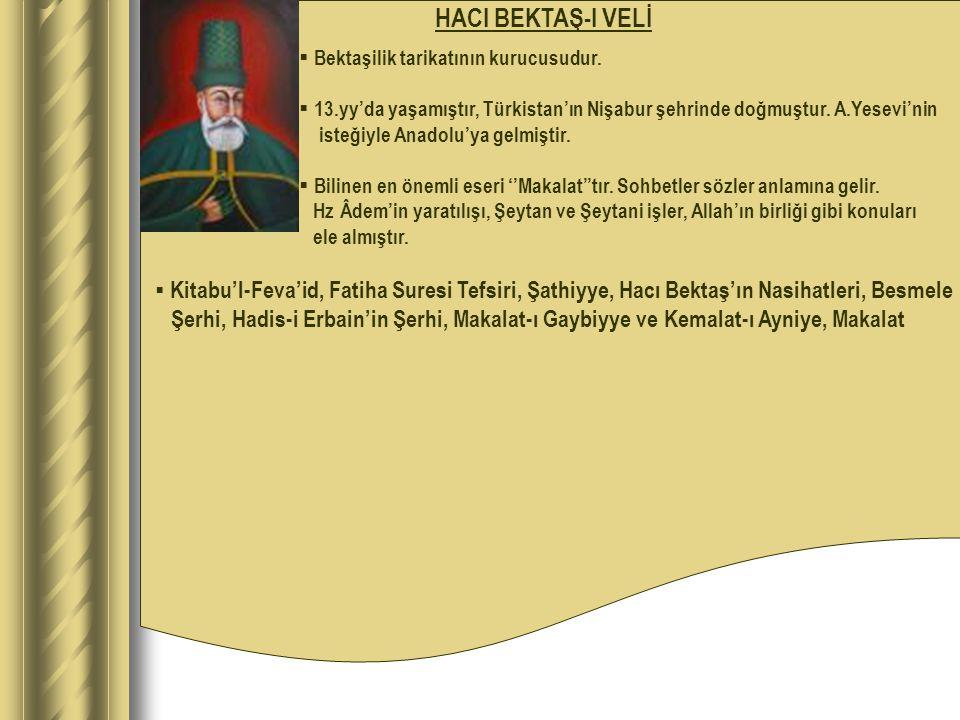 HACI BEKTAŞ-I VELİ  Bektaşilik tarikatının kurucusudur.  13.yy'da yaşamıştır, Türkistan'ın Nişabur şehrinde doğmuştur. A.Yesevi'nin isteğiyle Anadol