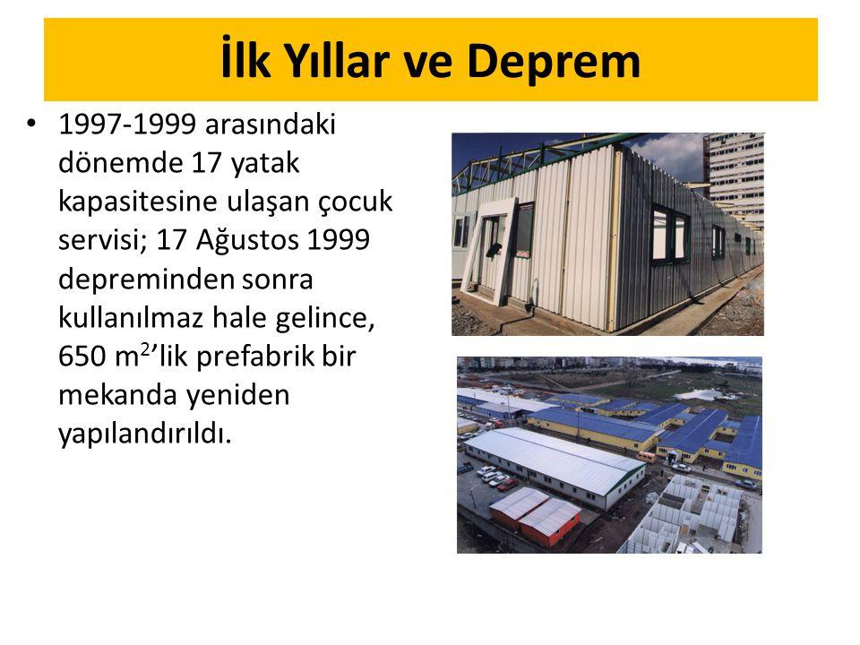 İlk Yıllar ve Deprem 1997-1999 arasındaki dönemde 17 yatak kapasitesine ulaşan çocuk servisi; 17 Ağustos 1999 depreminden sonra kullanılmaz hale gelince, 650 m 2 'lik prefabrik bir mekanda yeniden yapılandırıldı.