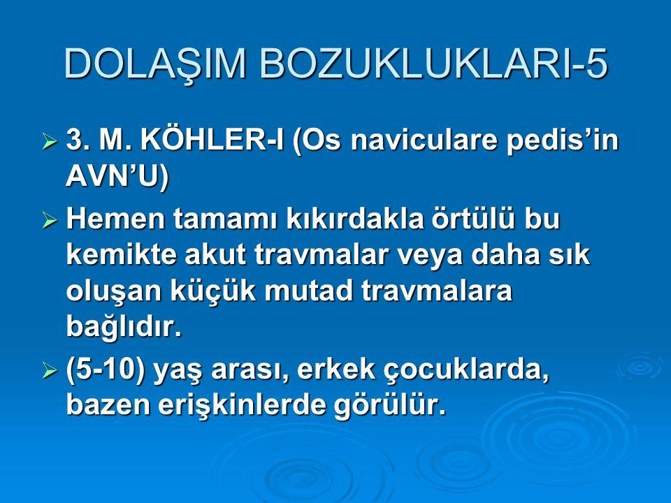 DOLAŞIM BOZUKLUKLARI-5  3. M. KÖHLER-I (Os naviculare pedis'in AVN'U)  Hemen tamamı kıkırdakla örtülü bu kemikte akut travmalar veya daha sık oluşan