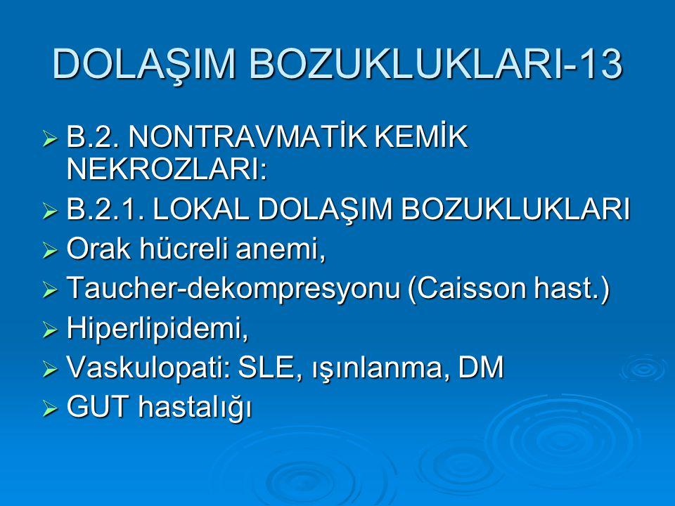DOLAŞIM BOZUKLUKLARI-13  B.2. NONTRAVMATİK KEMİK NEKROZLARI:  B.2.1. LOKAL DOLAŞIM BOZUKLUKLARI  Orak hücreli anemi,  Taucher-dekompresyonu (Caiss