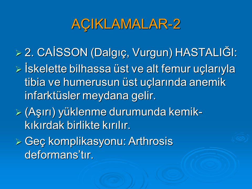 AÇIKLAMALAR-2  2. CAİSSON (Dalgıç, Vurgun) HASTALIĞI:  İskelette bilhassa üst ve alt femur uçlarıyla tibia ve humerusun üst uçlarında anemik infarkt