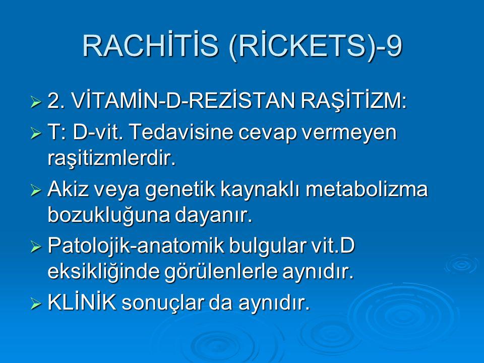 RACHİTİS (RİCKETS)-9  2. VİTAMİN-D-REZİSTAN RAŞİTİZM:  T: D-vit. Tedavisine cevap vermeyen raşitizmlerdir.  Akiz veya genetik kaynaklı metabolizma
