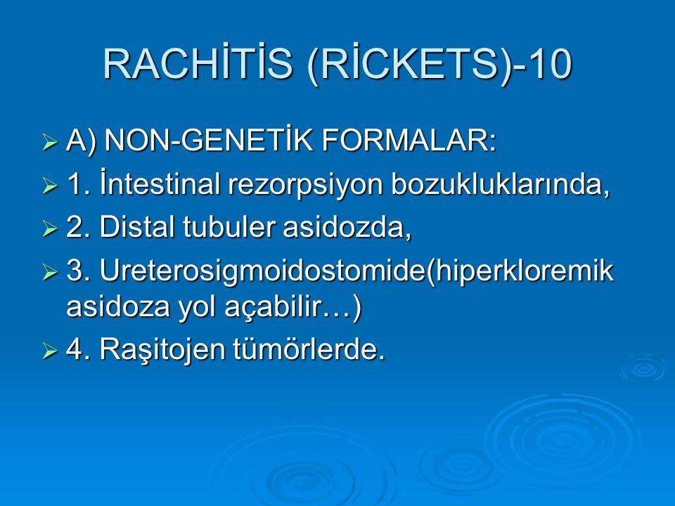 RACHİTİS (RİCKETS)-10  A) NON-GENETİK FORMALAR:  1. İntestinal rezorpsiyon bozukluklarında,  2. Distal tubuler asidozda,  3. Ureterosigmoidostomid