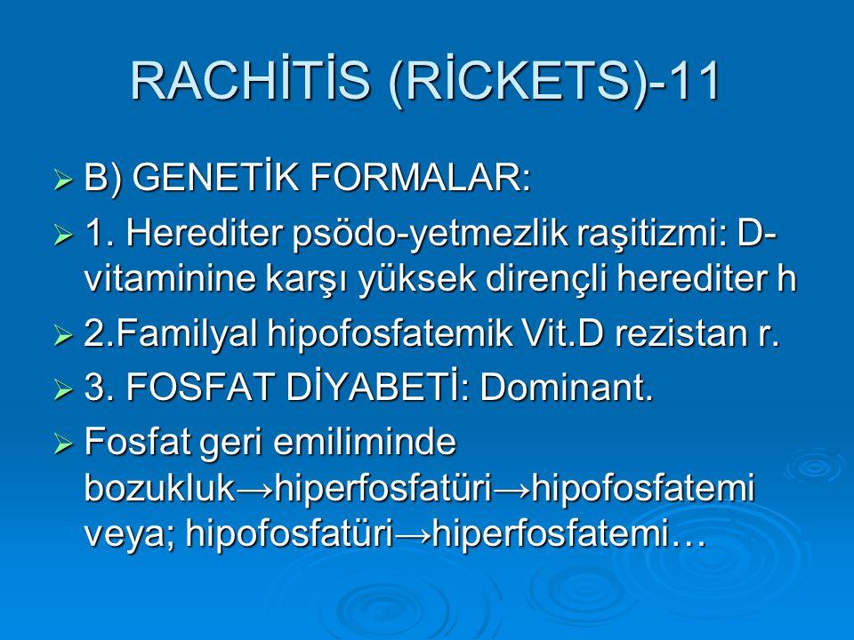 RACHİTİS (RİCKETS)-11  B) GENETİK FORMALAR:  1. Herediter psödo-yetmezlik raşitizmi: D- vitaminine karşı yüksek dirençli herediter h  2.Familyal hi