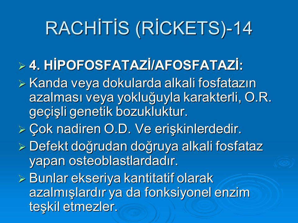 RACHİTİS (RİCKETS)-14  4. HİPOFOSFATAZİ/AFOSFATAZİ:  Kanda veya dokularda alkali fosfatazın azalması veya yokluğuyla karakterli, O.R. geçişli geneti