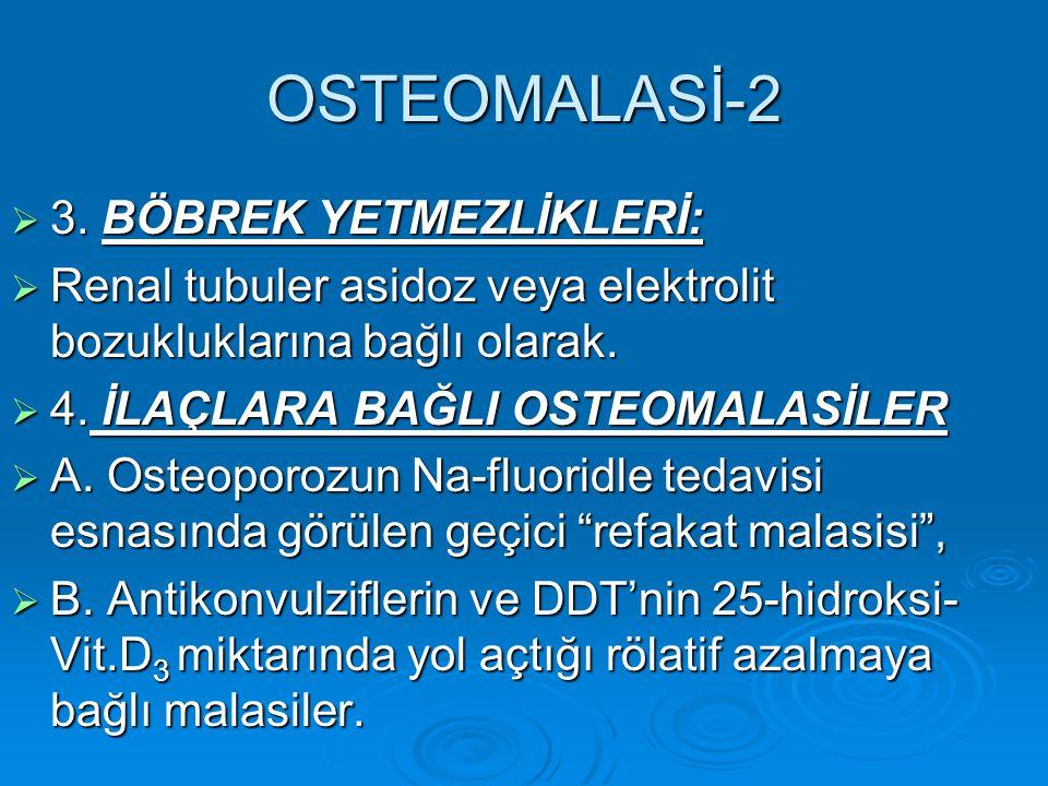 OSTEOMALASİ-2  3. BÖBREK YETMEZLİKLERİ:  Renal tubuler asidoz veya elektrolit bozukluklarına bağlı olarak.  4. İLAÇLARA BAĞLI OSTEOMALASİLER  A. O