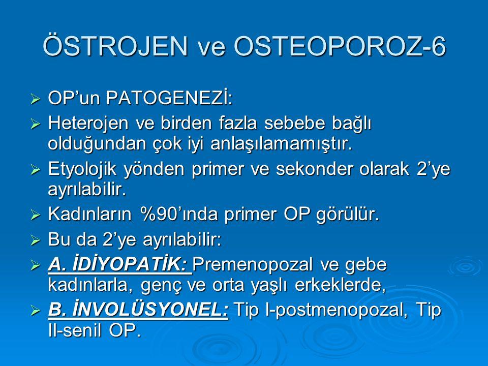 ÖSTROJEN ve OSTEOPOROZ-6  OP'un PATOGENEZİ:  Heterojen ve birden fazla sebebe bağlı olduğundan çok iyi anlaşılamamıştır.  Etyolojik yönden primer v