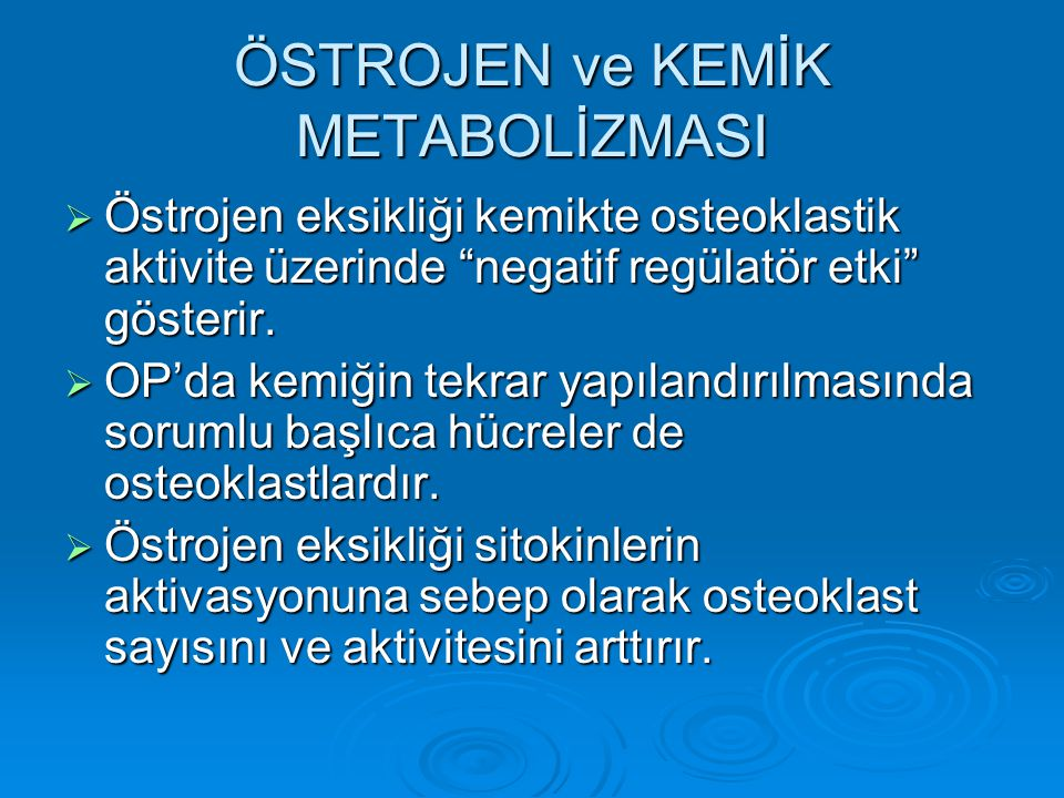 """ÖSTROJEN ve KEMİK METABOLİZMASI  Östrojen eksikliği kemikte osteoklastik aktivite üzerinde """"negatif regülatör etki"""" gösterir.  OP'da kemiğin tekrar"""