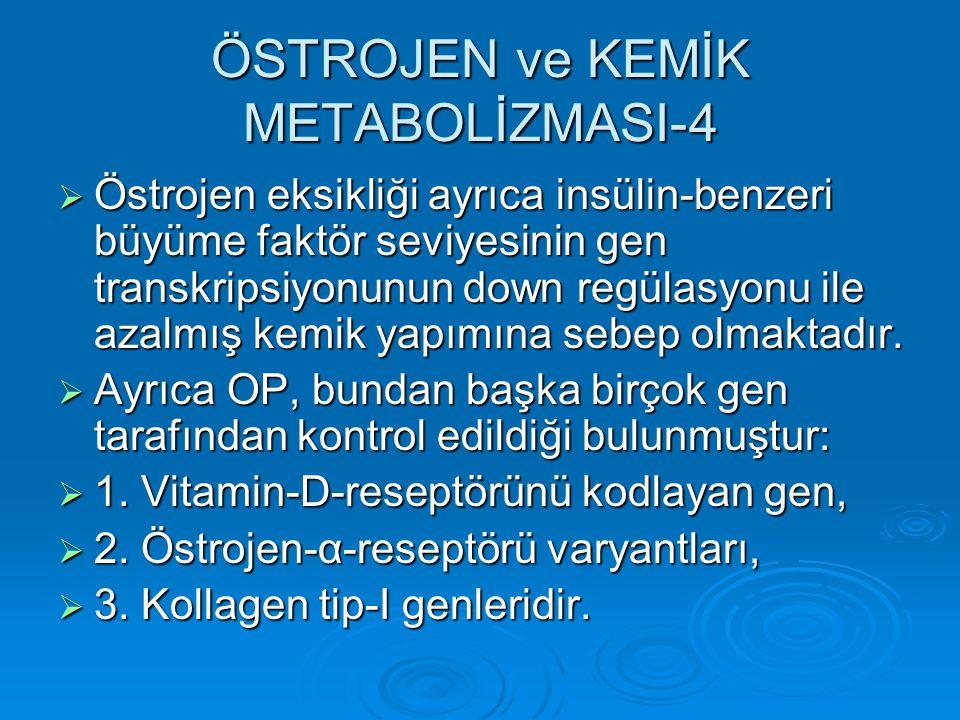 ÖSTROJEN ve KEMİK METABOLİZMASI-4  Östrojen eksikliği ayrıca insülin-benzeri büyüme faktör seviyesinin gen transkripsiyonunun down regülasyonu ile az