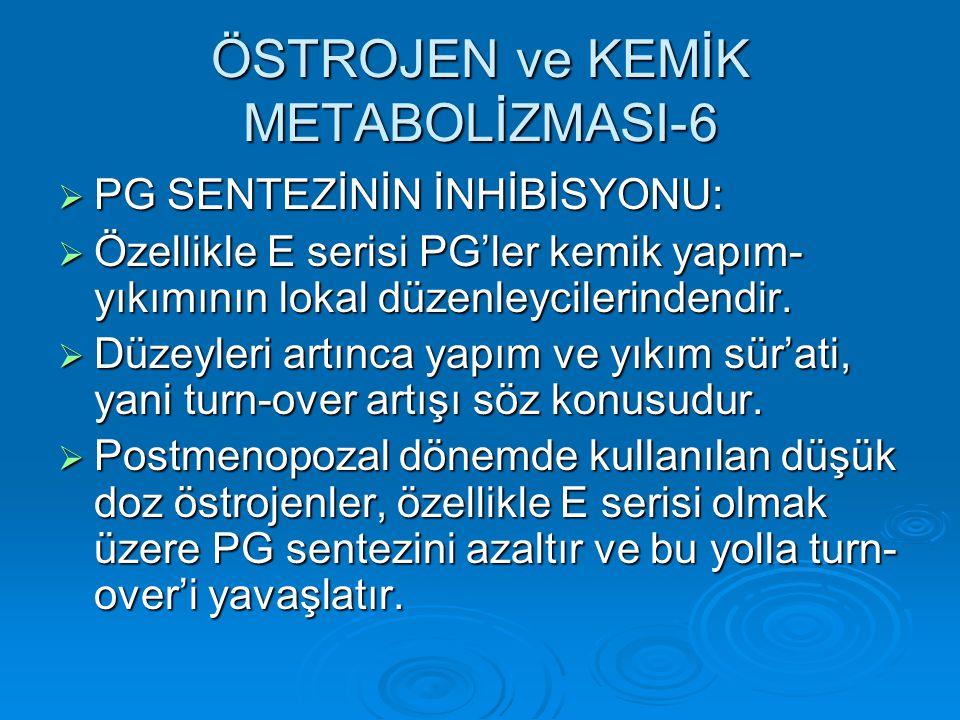 ÖSTROJEN ve KEMİK METABOLİZMASI-6  PG SENTEZİNİN İNHİBİSYONU:  Özellikle E serisi PG'ler kemik yapım- yıkımının lokal düzenleycilerindendir.  Düzey