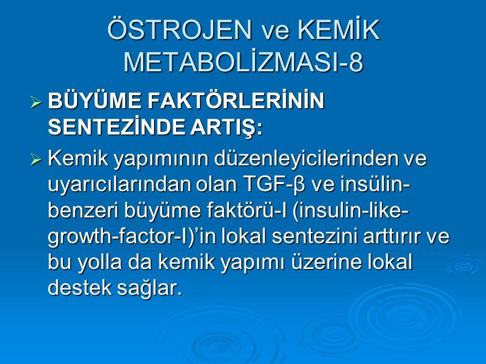 ÖSTROJEN ve KEMİK METABOLİZMASI-8  BÜYÜME FAKTÖRLERİNİN SENTEZİNDE ARTIŞ:  Kemik yapımının düzenleyicilerinden ve uyarıcılarından olan TGF-β ve insü