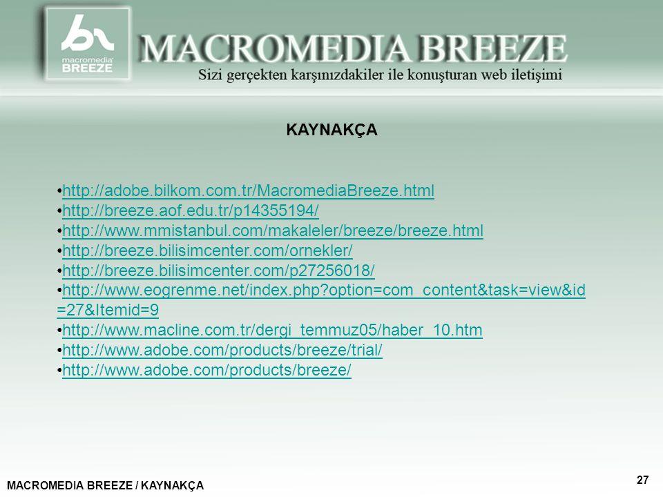 KAYNAKÇA MACROMEDIA BREEZE / KAYNAKÇA 27 http://adobe.bilkom.com.tr/MacromediaBreeze.html http://breeze.aof.edu.tr/p14355194/ http://www.mmistanbul.com/makaleler/breeze/breeze.html http://breeze.bilisimcenter.com/ornekler/ http://breeze.bilisimcenter.com/p27256018/ http://www.eogrenme.net/index.php?option=com_content&task=view&id =27&Itemid=9http://www.eogrenme.net/index.php?option=com_content&task=view&id =27&Itemid=9 http://www.macline.com.tr/dergi_temmuz05/haber_10.htm http://www.adobe.com/products/breeze/trial/ http://www.adobe.com/products/breeze/