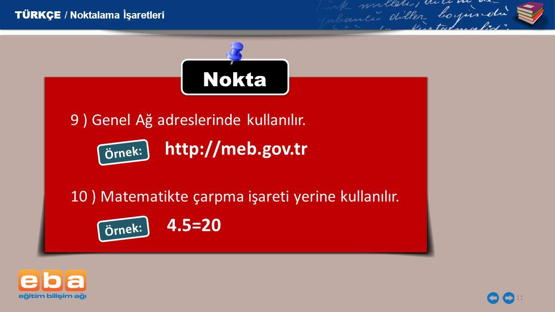 11 Nokta 9 ) Genel Ağ adreslerinde kullanılır. Örnek: TÜRKÇE / Noktalama İşaretleri http://meb.gov.tr 10 ) Matematikte çarpma işareti yerine kullanılı