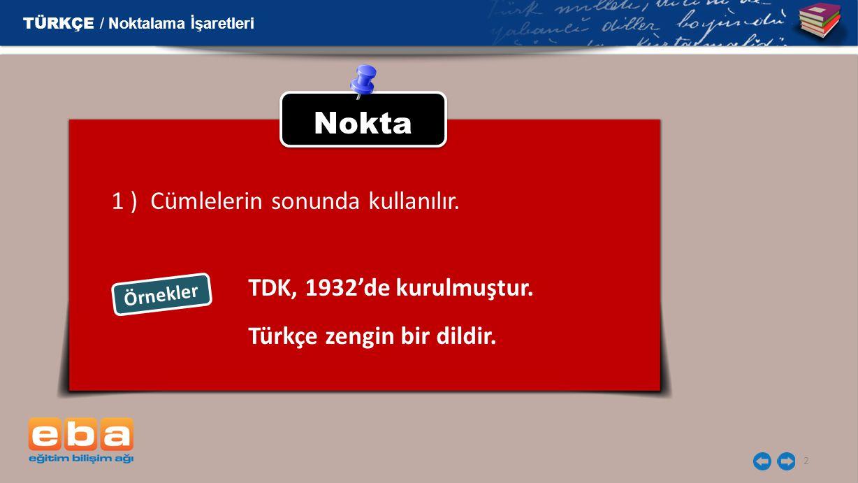 2 Nokta 1 ) Cümlelerin sonunda kullanılır. Örnekler TDK, 1932'de kurulmuştur. TÜRKÇE / Noktalama İşaretleri Türkçe zengin bir dildir.