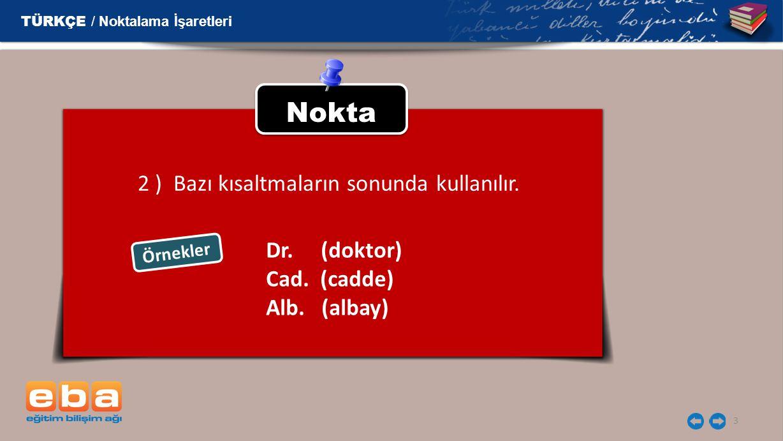 3 Nokta 2 ) Bazı kısaltmaların sonunda kullanılır. Örnekler TÜRKÇE / Noktalama İşaretleri Dr. (doktor) Cad. (cadde) Alb. (albay)