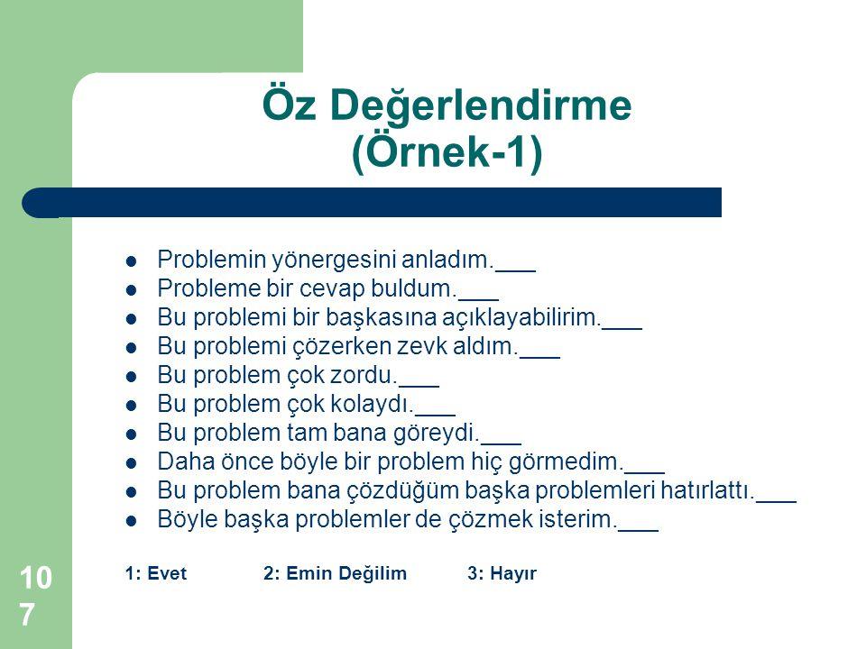 Problemin yönergesini anladım.___ Probleme bir cevap buldum.___ Bu problemi bir başkasına açıklayabilirim.___ Bu problemi çözerken zevk aldım.___ Bu problem çok zordu.___ Bu problem çok kolaydı.___ Bu problem tam bana göreydi.___ Daha önce böyle bir problem hiç görmedim.___ Bu problem bana çözdüğüm başka problemleri hatırlattı.___ Böyle başka problemler de çözmek isterim.___ 1: Evet 2: Emin Değilim 3: Hayır Öz Değerlendirme (Örnek-1) 107