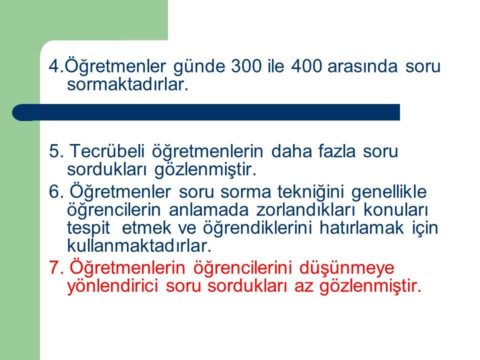 4.Öğretmenler günde 300 ile 400 arasında soru sormaktadırlar. 5. Tecrübeli öğretmenlerin daha fazla soru sordukları gözlenmiştir. 6. Öğretmenler soru