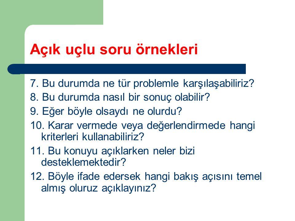 Açık uçlu soru örnekleri 7. Bu durumda ne tür problemle karşılaşabiliriz? 8. Bu durumda nasıl bir sonuç olabilir? 9. Eğer böyle olsaydı ne olurdu? 10.
