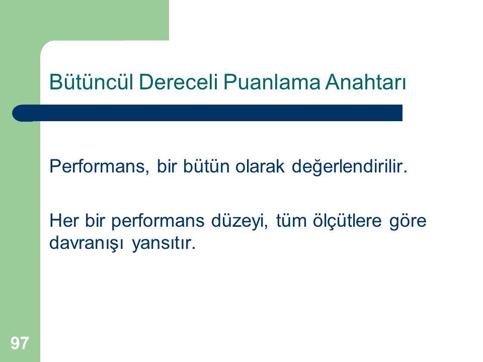 Bütüncül Dereceli Puanlama Anahtarı Performans, bir bütün olarak değerlendirilir. Her bir performans düzeyi, tüm ölçütlere göre davranışı yansıtır. 97