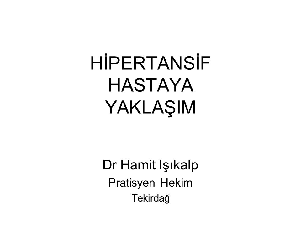 HİPERTANSİF HASTAYA YAKLAŞIM Dr Hamit Işıkalp Pratisyen Hekim Tekirdağ
