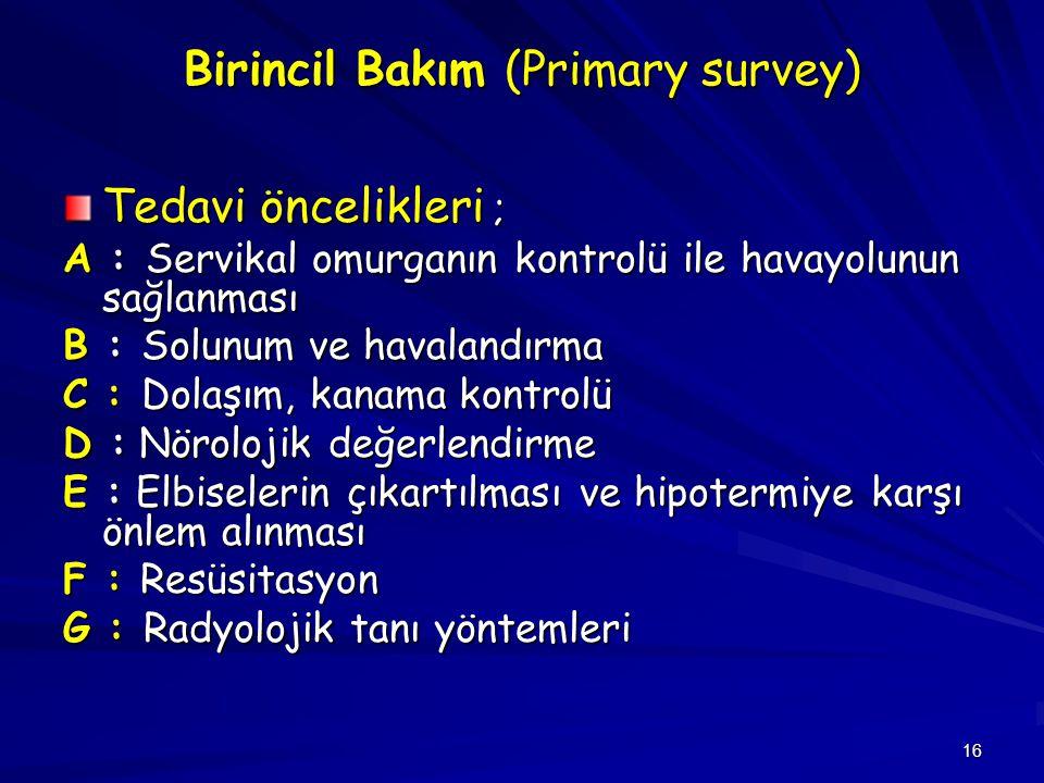 16 Birincil Bakım (Primary survey) Tedavi öncelikleri ; A : Servikal omurganın kontrolü ile havayolunun sağlanması B : Solunum ve havalandırma C : Dol