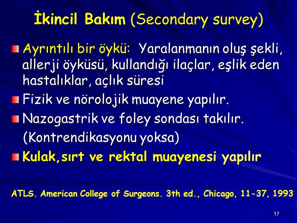 17 İkincil Bakım (Secondary survey) Ayrıntılı bir öykü: Yaralanmanın oluş şekli, allerji öyküsü, kullandığı ilaçlar, eşlik eden hastalıklar, açlık sür