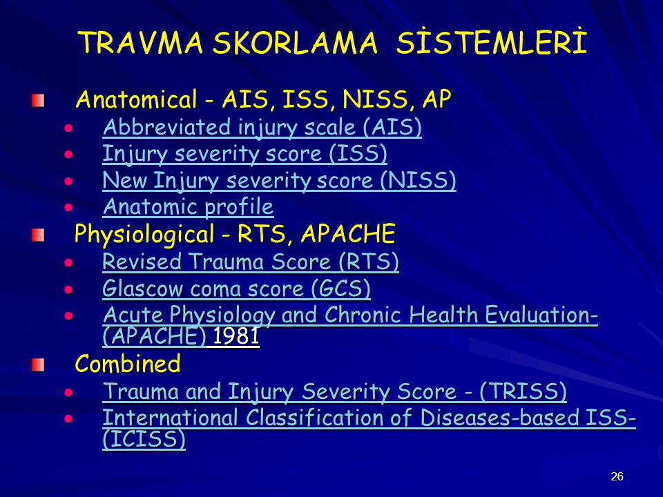 26 TRAVMA SKORLAMA SİSTEMLERİ Anatomical - AIS, ISS, NISS, AP   Abbreviated injury scale (AIS) Abbreviated injury scale (AIS)   Injury severity score (ISS) Injury severity score (ISS)   New Injury severity score (NISS) New Injury severity score (NISS)   Anatomic profile Anatomic profile Physiological - RTS, APACHE  Revised Trauma Score (RTS) Revised Trauma Score (RTS) Revised Trauma Score (RTS)  Glascow coma score (GCS) Glascow coma score (GCS) Glascow coma score (GCS)  Acute Physiology and Chronic Health Evaluation- (APACHE) 1981 Acute Physiology and Chronic Health Evaluation- (APACHE) Acute Physiology and Chronic Health Evaluation- (APACHE)Combined  Trauma and Injury Severity Score - (TRISS) Trauma and Injury Severity Score - (TRISS) Trauma and Injury Severity Score - (TRISS)  International Classification of Diseases-based ISS- (ICISS) International Classification of Diseases-based ISS- (ICISS) International Classification of Diseases-based ISS- (ICISS)