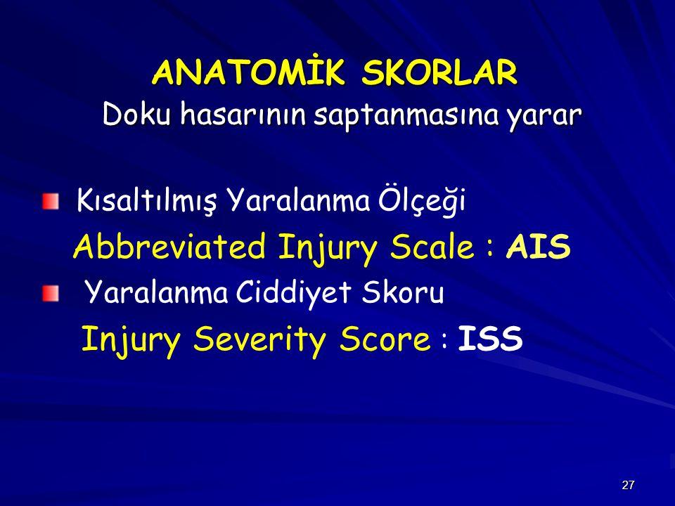 27 ANATOMİK SKORLAR Doku hasarının saptanmasına yarar Kısaltılmış Yaralanma Ölçeği Abbreviated Injury Scale : AIS Yaralanma Ciddiyet Skoru Injury Seve