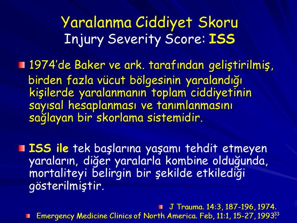 33 Yaralanma Ciddiyet Skoru Injury Severity Score: ISS 1974'de Baker ve ark. tarafından geliştirilmiş, birden fazla vücut bölgesinin yaralandığı kişil