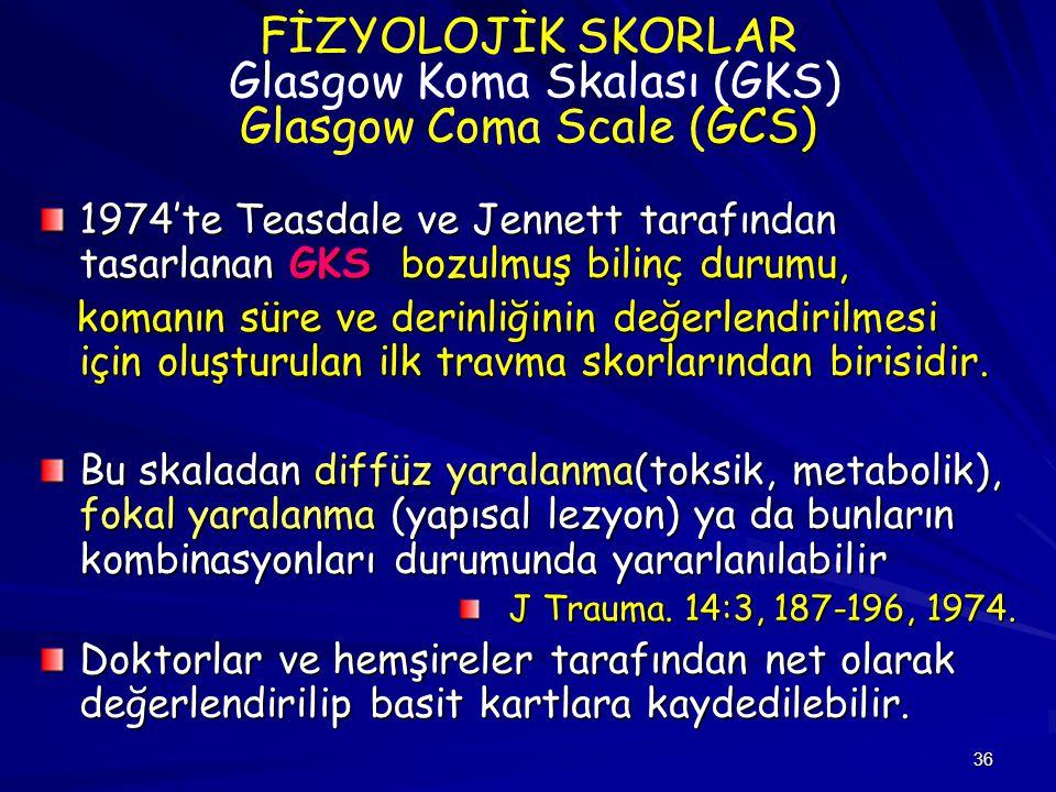 36 GCS) FİZYOLOJİK SKORLAR Glasgow Koma Skalası (GKS) Glasgow Coma Scale (GCS) 1974'te Teasdale ve Jennett tarafından tasarlanan GKS bozulmuş bilinç d