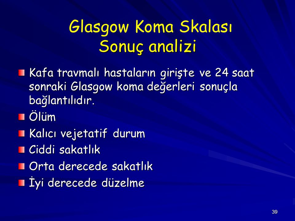 39 Sonuç analizi Glasgow Koma Skalası Sonuç analizi Kafa travmalı hastaların girişte ve 24 saat sonraki Glasgow koma değerleri sonuçla bağlantılıdır.