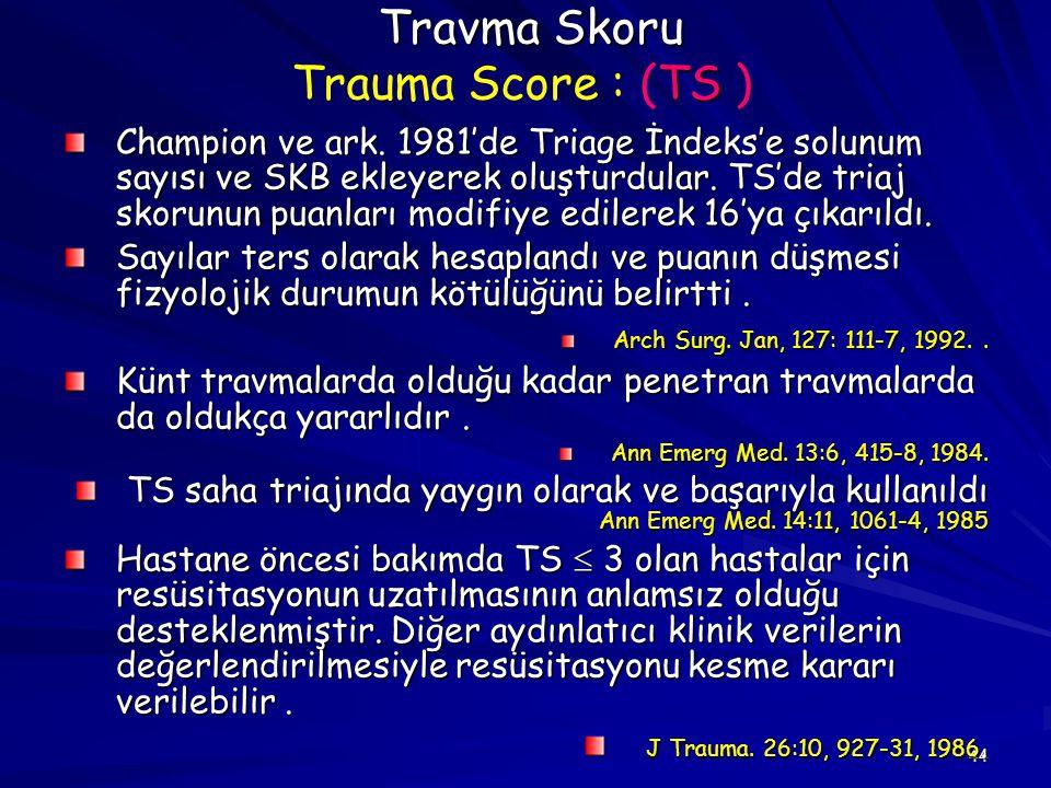 44 Travma Skoru TS Travma Skoru Trauma Score : (TS ) Champion ve ark. 1981'de Triage İndeks'e solunum sayısı ve SKB ekleyerek oluşturdular. TS'de tria