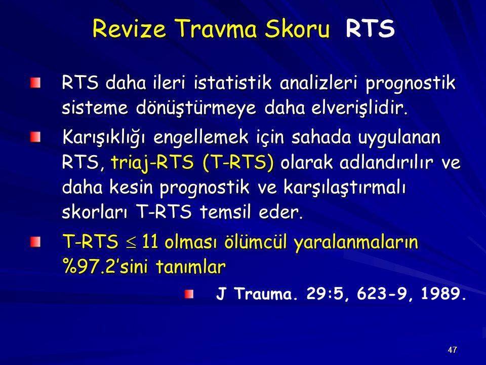 47 Revize Travma Skoru Revize Travma Skoru RTS RTS daha ileri istatistik analizleri prognostik sisteme dönüştürmeye daha elverişlidir. Karışıklığı eng