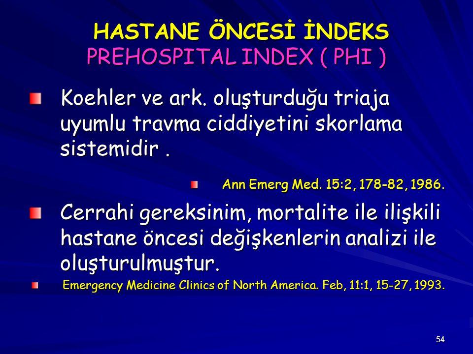 54 HASTANE ÖNCESİ İNDEKS PREHOSPITAL INDEX ( PHI ) HASTANE ÖNCESİ İNDEKS PREHOSPITAL INDEX ( PHI ) Koehler ve ark. oluşturduğu triaja uyumlu travma ci