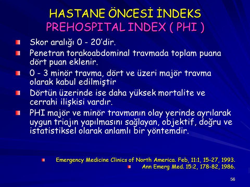 56 HASTANE ÖNCESİ İNDEKS PREHOSPITAL INDEX ( PHI ) Skor aralığı 0 - 20'dir. Penetran torakoabdominal travmada toplam puana dört puan eklenir. 0 - 3 mi