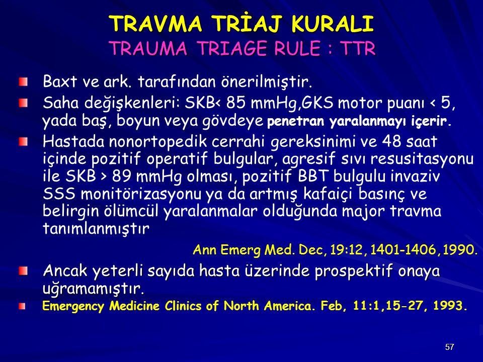 57 TRAVMA TRİAJ KURALI TRAUMA TRIAGE RULE : TTR Baxt ve ark. tarafından önerilmiştir. Saha değişkenleri: SKB< 85 mmHg,GKS motor puanı < 5, yada baş, b