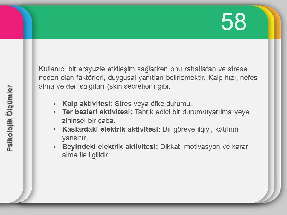 58 Psikolojik Ölçümler Kullanıcı bir arayüzle etkileşim sağlarken onu rahatlatan ve strese neden olan faktörleri, duygusal yanıtları belirlemektir. Ka