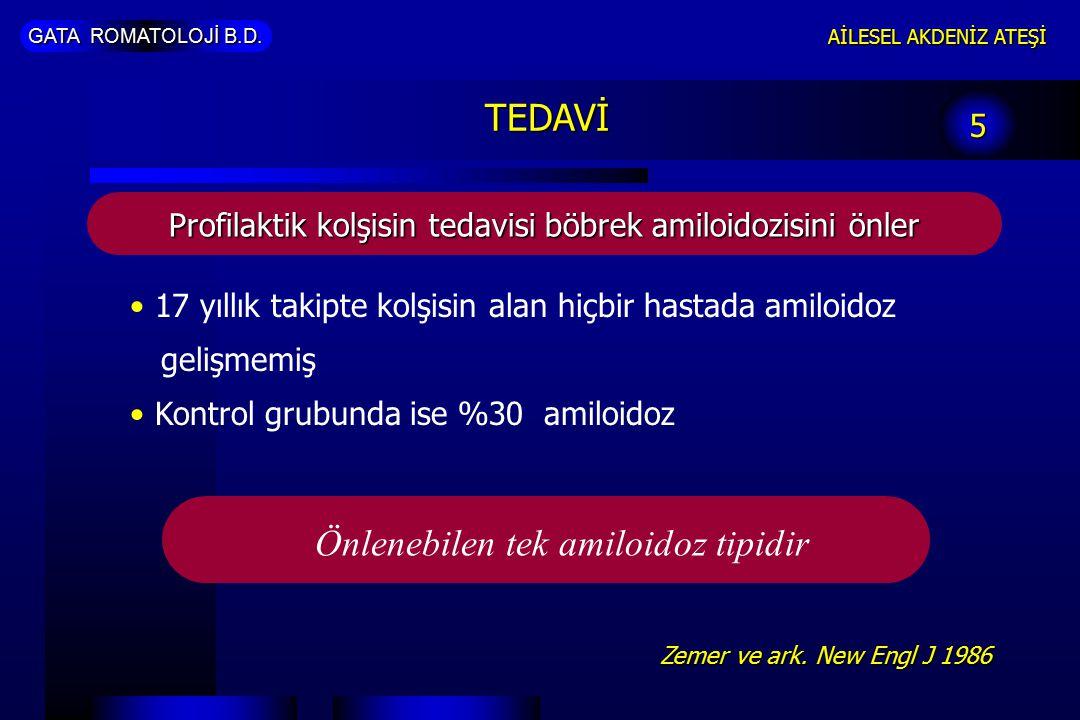 GATA ROMATOLOJİ B.D. AİLESEL AKDENİZ ATEŞİ 5 TEDAVİ Profilaktik kolşisin tedavisi böbrek amiloidozisini önler 17 yıllık takipte kolşisin alan hiçbir h
