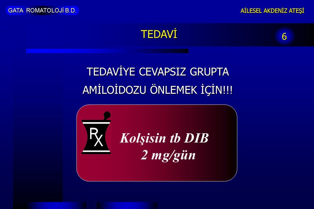 GATA ROMATOLOJİ B.D. AİLESEL AKDENİZ ATEŞİ 6 TEDAVİ TEDAVİYE CEVAPSIZ GRUPTA AMİLOİDOZU ÖNLEMEK İÇİN!!! Kolşisin tb DIB 2 mg/gün