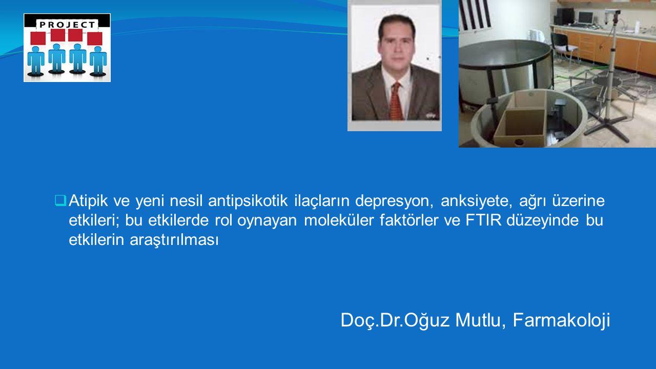  Atipik ve yeni nesil antipsikotik ilaçların depresyon, anksiyete, ağrı üzerine etkileri; bu etkilerde rol oynayan moleküler faktörler ve FTIR düzeyinde bu etkilerin araştırılması Doç.Dr.Oğuz Mutlu, Farmakoloji