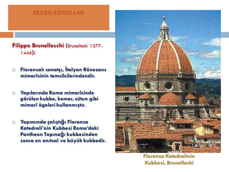 Filippo Brunelleschi ( Brunelleski 1377- 1446 ):  Floransalı sanatçı, İ talyan Rönesans mimarîsinin temsilcilerindendir.