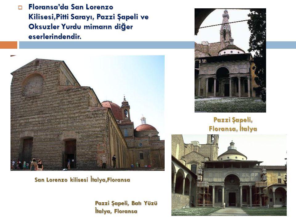  Floransa'da San Lorenzo Kilisesi,Pitti Sarayı, Pazzi Şapeli ve Oksuzler Yurdu mimarın di ğ er eserlerindendir.