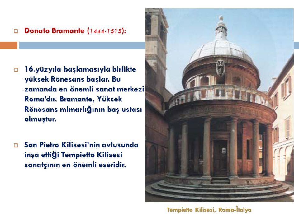  Donato Bramante ( 1444-1515 ):  16.yüzyıla başlamasıyla birlikte yüksek Rönesans başlar.