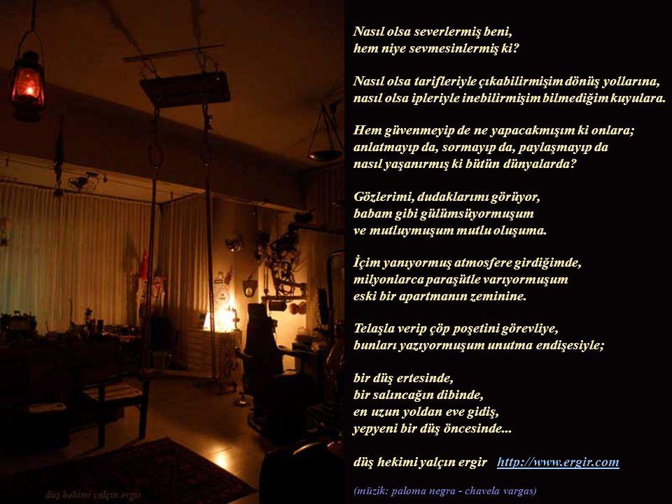 Işıklar kısık, gözler kısık, bir yerde, bir tavanda, bir bu dünyada, bir zamanın sonunda, bir başına çıkıyormuşum yolculuklara.