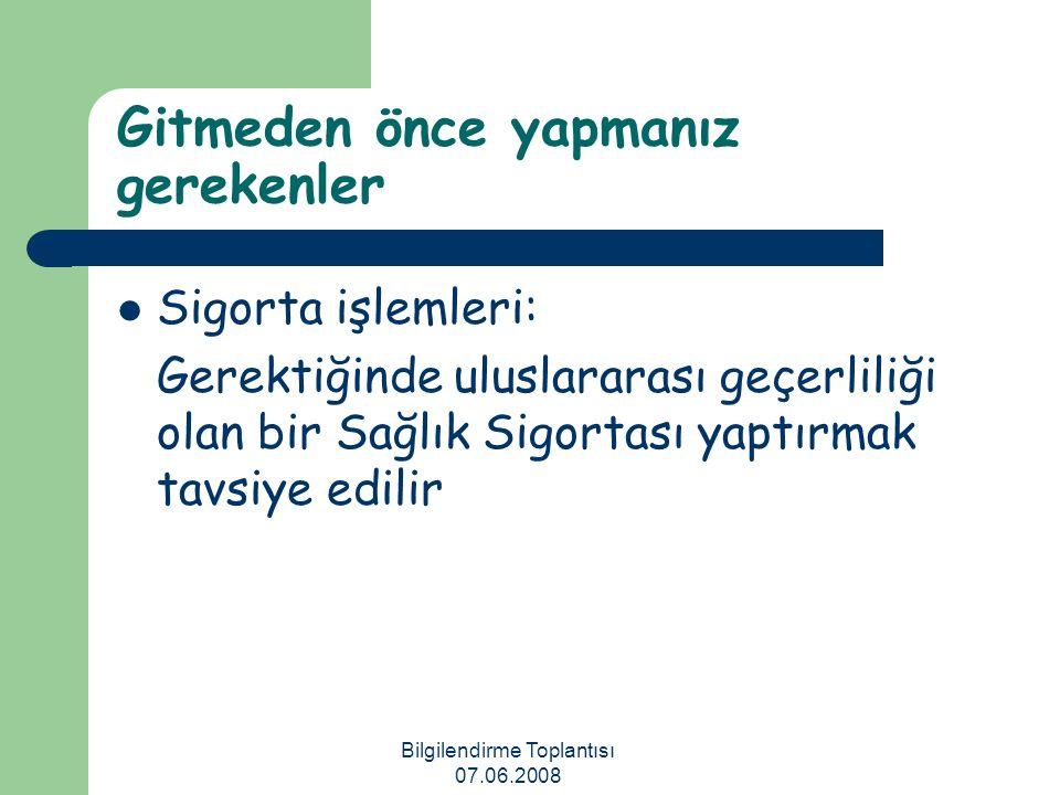 Bilgilendirme Toplantısı 07.06.2008 Gitmeden önce yapmanız gerekenler Sigorta işlemleri: Gerektiğinde uluslararası geçerliliği olan bir Sağlık Sigorta