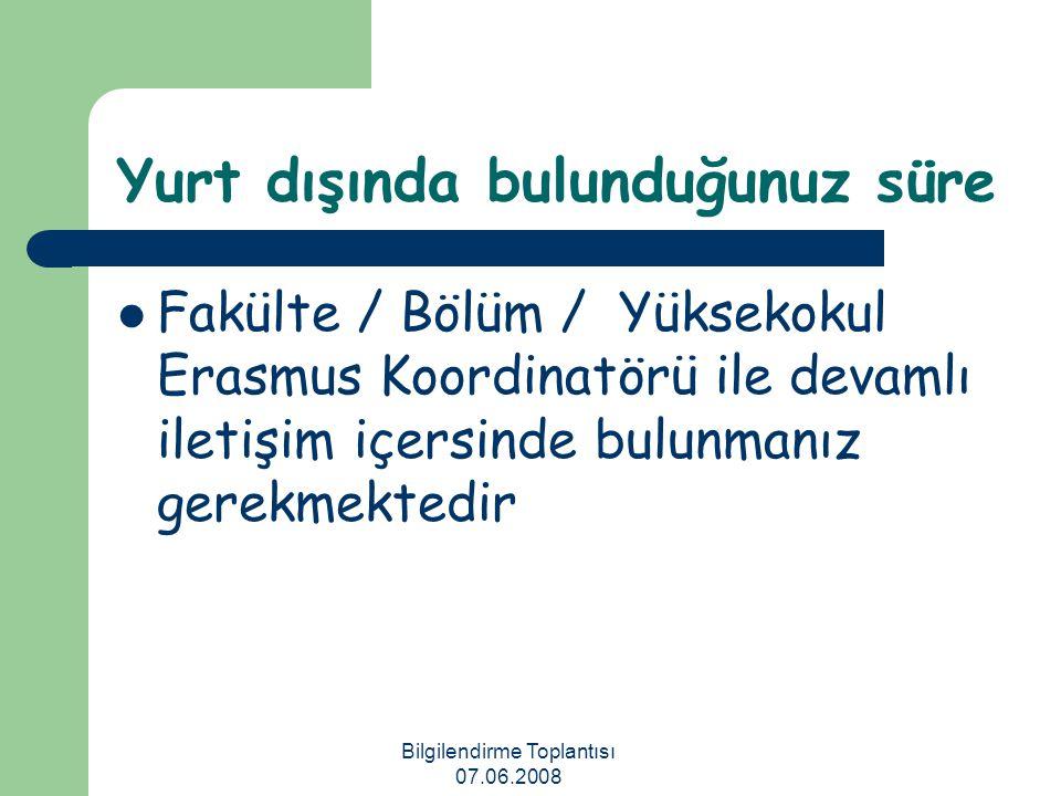 Bilgilendirme Toplantısı 07.06.2008 Yurt dışında bulunduğunuz süre Fakülte / Bölüm / Yüksekokul Erasmus Koordinatörü ile devamlı iletişim içersinde bu