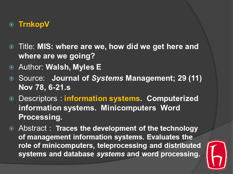  TrnkopV  Title: MIS: where are we, how did we get here and where are we going?  Author: Walsh, Myles E  Source: Journal of Systems Management; 29