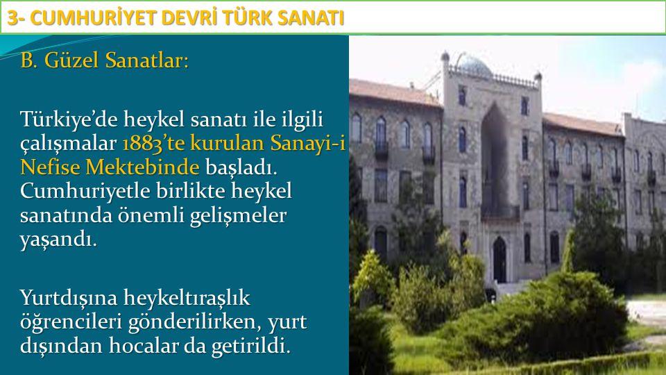 B. Güzel Sanatlar: Türkiye'de heykel sanatı ile ilgili çalışmalar 1883'te kurulan Sanayi-i Nefise Mektebinde başladı. Cumhuriyetle birlikte heykel san