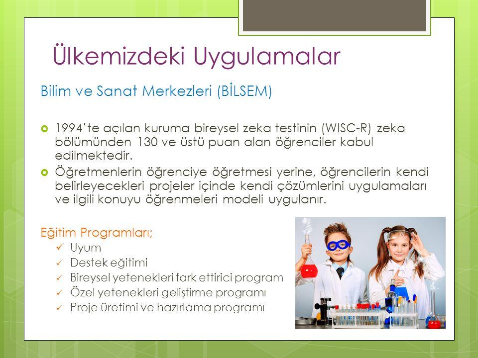 Ülkemizdeki Uygulamalar Bilim ve Sanat Merkezleri (BİLSEM)  1994'te açılan kuruma bireysel zeka testinin (WISC-R) zeka bölümünden 130 ve üstü puan al